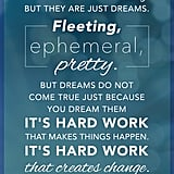 """Dreams are lovely but they are just dreams. Fleeting, ephemeral, pretty. But dreams do not come true just because you dream them. It's hard work that makes things happen. It's hard work that creates change."" — Shonda Rhimes"