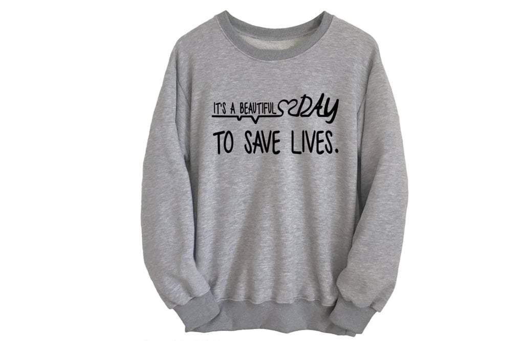 """It's a Beautiful Day to Save Lives"" Sweatshirt ($28)"