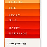 Nov. 2017 — This Is the Story of a Happy Marriage by Ann Patchett