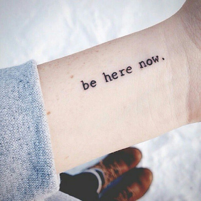 Be here now.\