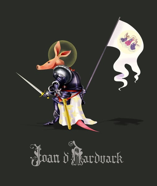 "Joan D'Aardvark  The concept: ""As the dust cleared, Joan lifted her tattered Oriflamme into the morning air, wiped away the dead from her snout, and, with a mighty cry, charged forward into the never-ending onslaught of soldier ants — all for Mother France."" The Real Deal: She's a saint, she's a folk heroine — Joan of Arc claims plenty of accomplishments aside from leading the French army to victory in the 15th century."