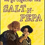 We go together like Salt-n-Pepa!