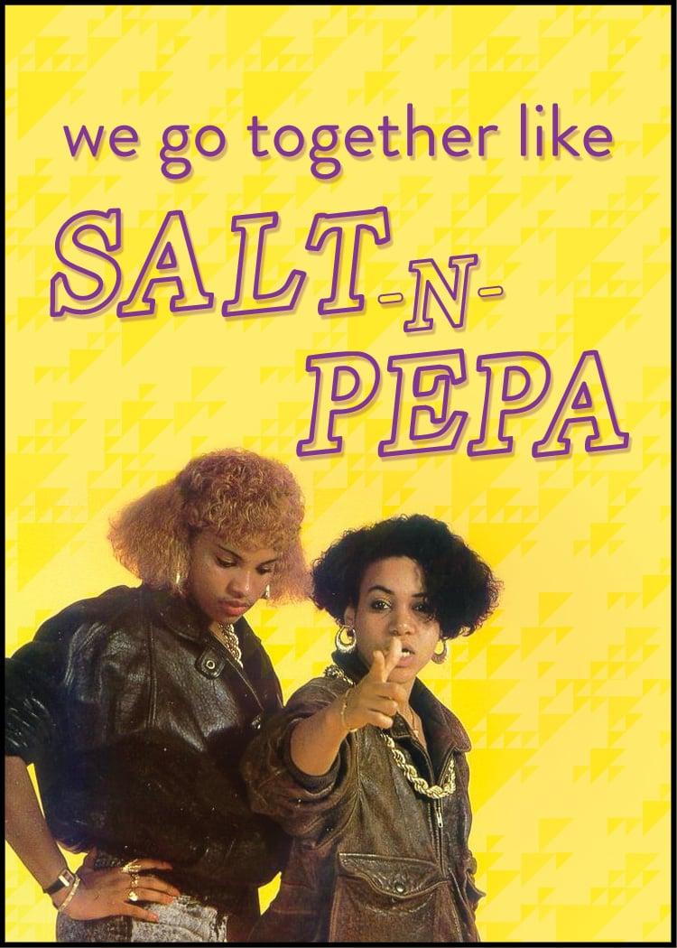 We go together like Salt-n-Pepa!