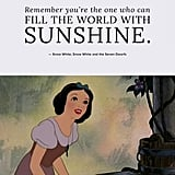 """Remember you're the one who can fill the world with sunshine."" — Snow White, Snow White and the Seven Dwarfs"