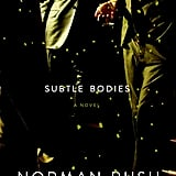 Subtle Bodies Subtle Bodies by Norman Rush is a smart novel about the ups and downs of marriage and friendship. The story follows a 40-something man as he flies from San Francisco to Upstate New York to reunite with his college buddies after one of the group passes away. His wife begrudgingly joins the group and offers biting commentary as she's most focused on their pursuit to have a baby. Out Sept. 10
