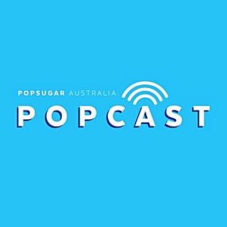 POPSUGAR Australia POPCAST Podcast