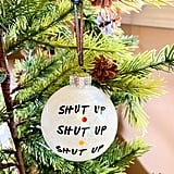 """Shut Up Shut Up Shut Up"" Friends Ornament"