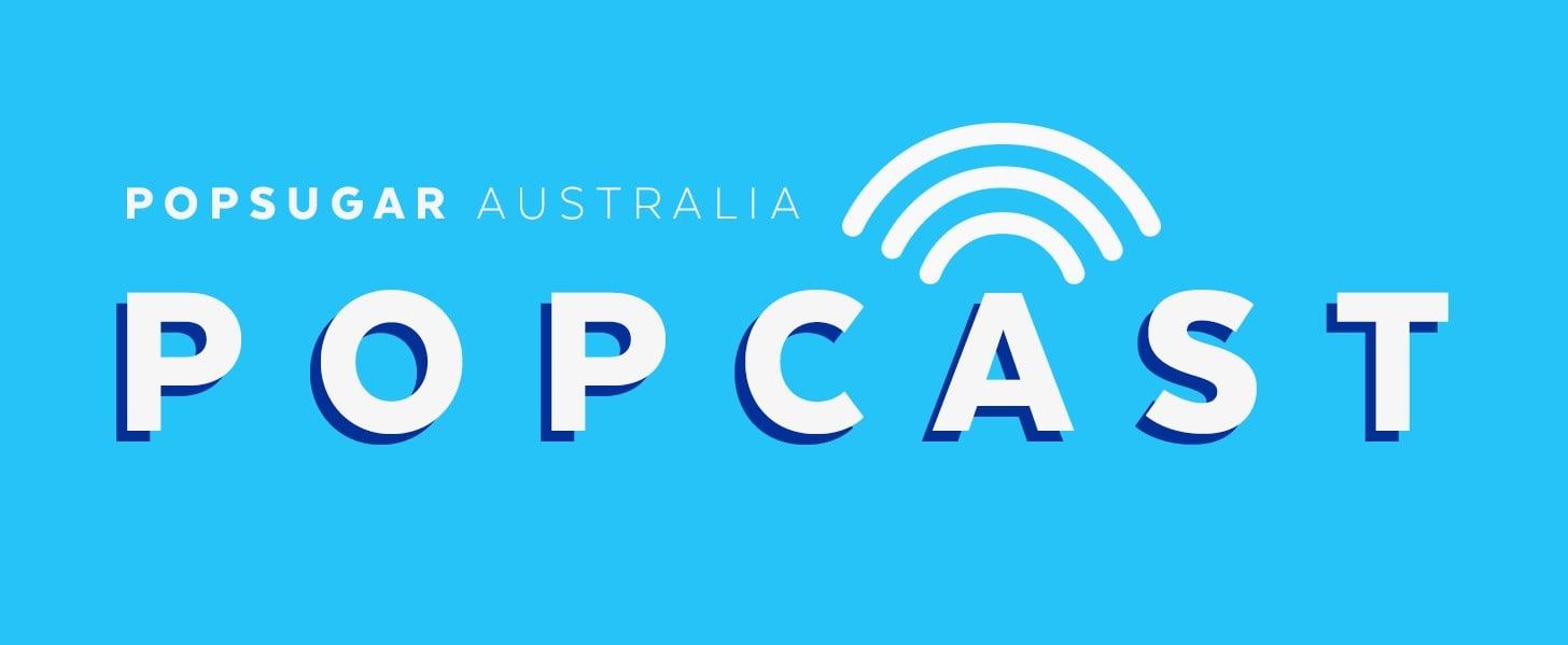 Introducing . . . POPSUGAR Australia POPCAST