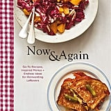 Now & Again: Inspired Menus, Go-to Recipes + Endless Ideas For Reinventing Leftovers