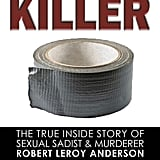 Duct Tape Killer: The True Inside Story of Sexual Sadist & Murderer Robert Leroy Anderson