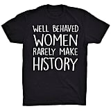 """Well-Behaved Women Rarely Make History"" ($20)"