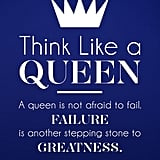 """Think like a queen. A queen is not afraid to fail. Failure is another stepping stone to greatness."""