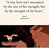 """""""A true hero isn't measured by the size of his strength, but by the strength of his heart."""" — Zeus, Hercules"""