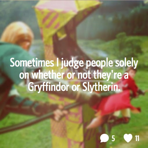 And then you're not friends with the Slytherins, right?