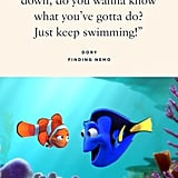 """""""When life gets you down, do you wanna know what you've gotta do? Just keep swimming!"""" — Dory, Finding Nemo"""