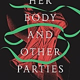Her Body and Other Parties by Carmen Maria Machado (Out Oct. 3)