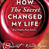 How the Secret Changed My Life: Real People. Real Stories by Rhonda Byrne