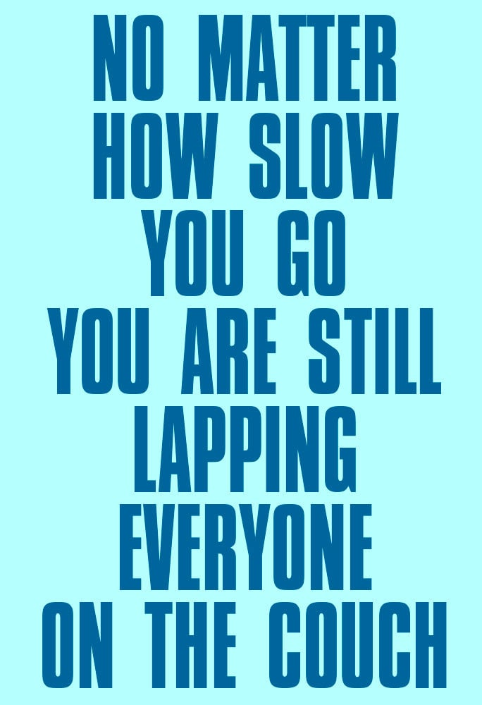 On the days when you just want to skip your workout, this No Matter How Slow You Go ($11-$31) poster will get you going.