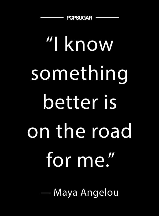"""I know something better is on the road for me."" — #MayaAngelou"