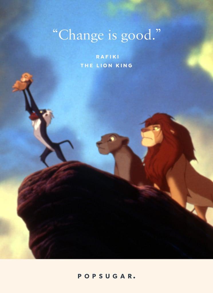 """Change is good."" — Rafiki, The Lion King"