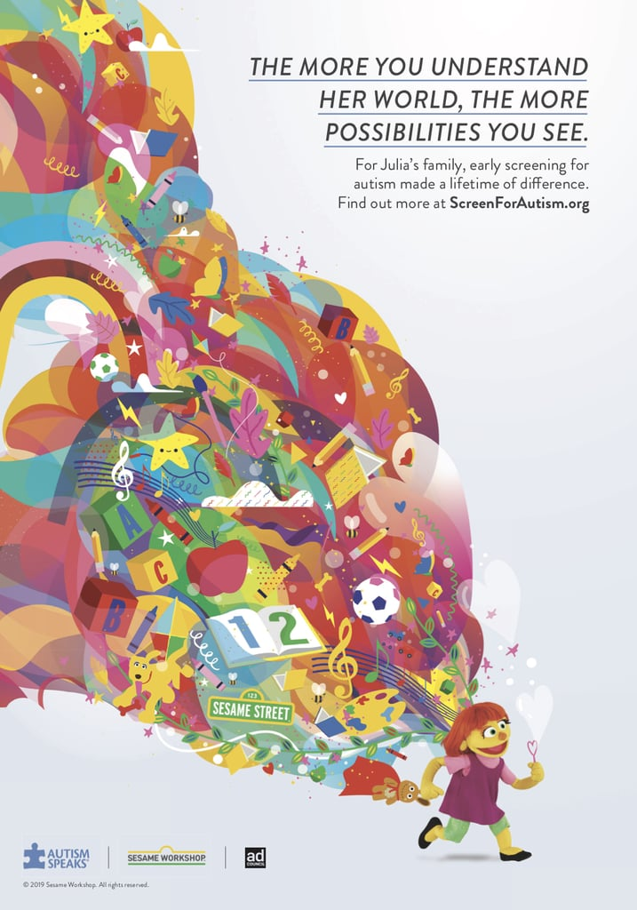 """Receiving an autism diagnosis is just the first step in creating a better future for a child on the spectrum, and there are multiple benefits to getting that early diagnosis,"" said Autism Speaks President and CEO Angela Geiger. Which is why Sesame Street Workshop — the global nonprofit behind Sesame Street — is partnering with The Ad Council and Autism Speaks in helping parents learn the early signs of autism through its awareness campaign staring Julia, a muppet with autism herself. According to the CDC, the overall prevalence of autism in the US is one in 59 children, and though autism ""can be reliably diagnosed as early as age 18 months,"" many children don't receive a diagnosis until they're between 4 and 5 years old.      Related:                                                                                                                                Meet Karli, the New Sesame Street Character Who's in Foster Care               ""Research shows that early intervention can have a positive impact in so many ways, and we are dedicated to helping parents learn the signs and feel empowered to help their children lead their best lives,"" Geiger said. And this multimedia public service campaign seeks to do just that by providing parents with resources — in both English and Spanish — to ""identify the signs of autism, access an autism screening questionnaire, seek information from Autism Speaks's Autism Response Team, and find supports for before, during, and after diagnosis."" Keep scrolling to see the sweet spots featuring Julia and her Sesame Street friends, which highlight Julia's sensitivity to noise and her delayed speech as signs of autism.      Related:                                                                                                                                Sesame Street Is Teaching Kids ""How to Hug"" Their Friends With Autism"