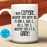 I Need Caffeine Mug ($10)