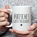 B*tches Gots to Learn Mug ($9)