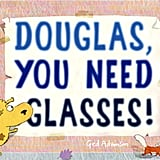 Douglas, You Need Glasses