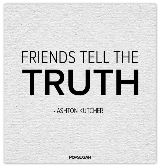 So true, Ashton Kutcher.