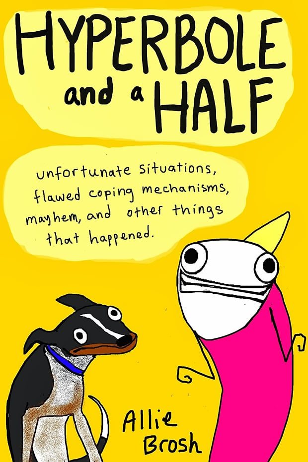 """Hyperbole and a Half Allie Brosh's Hyperbole and a Half: Unfortunate Situations, Flawed Coping Mechanisms, Mayhem, and Other Things That Happened is a funny graphic novel of her life that includes """"pictures, words, stories about things that happened to me, stories about things that happened to other people because of me, eight billion dollars*, stories about dogs, and the secret to eternal happiness*. (*These are lies.) Out Oct. 29"""