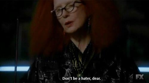 When Frances Conroy's Myrtle tells someone not to be a hater.