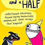 "Hyperbole and a Half Allie Brosh's Hyperbole and a Half: Unfortunate Situations, Flawed Coping Mechanisms, Mayhem, and Other Things That Happened is a funny graphic novel of her life that includes ""pictures, words, stories about things that happened to me, stories about things that happened to other people because of me, eight billion dollars*, stories about dogs, and the secret to eternal happiness*. (*These are lies.) Out Oct. 29"