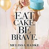 Eat Cake. Be Brave. by Melissa Radke