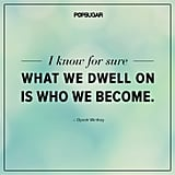 """I know for sure what we dwell on is who we become."""