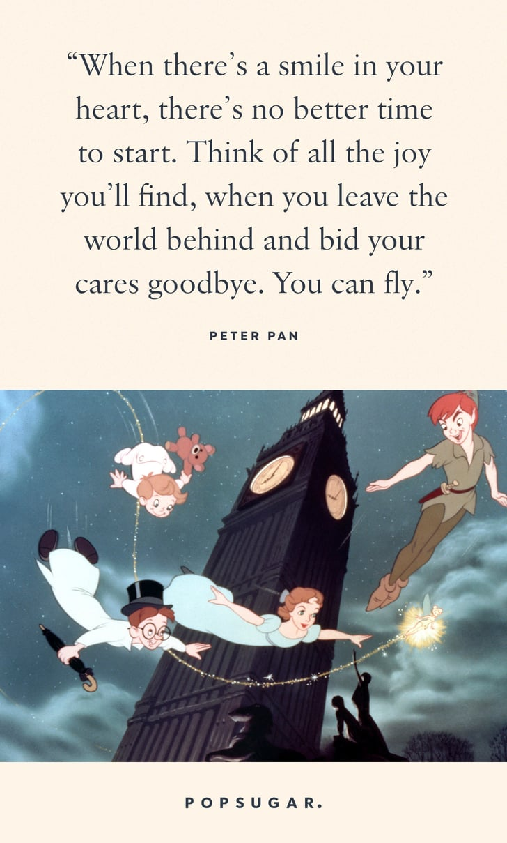 """""""When there's a smile in your heart, there's no better time to start. Think of all the joy you'll find, when you leave the world behind and bid your cares goodbye. You can fly."""" — Peter Pan, Peter Pan"""