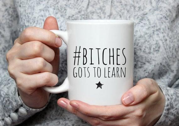 B*tches Gots to Learn Mug