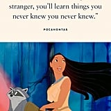 """""""If you walk the footsteps of a stranger, you'll learn things you never knew you never knew."""" — Pocahontas, Pocahontas"""