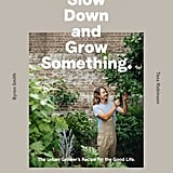 Slow Down and Grow Something: Urban Grower's Recipe for the Good Life