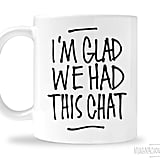"""I'm Glad We Had This Chat"" Mug"