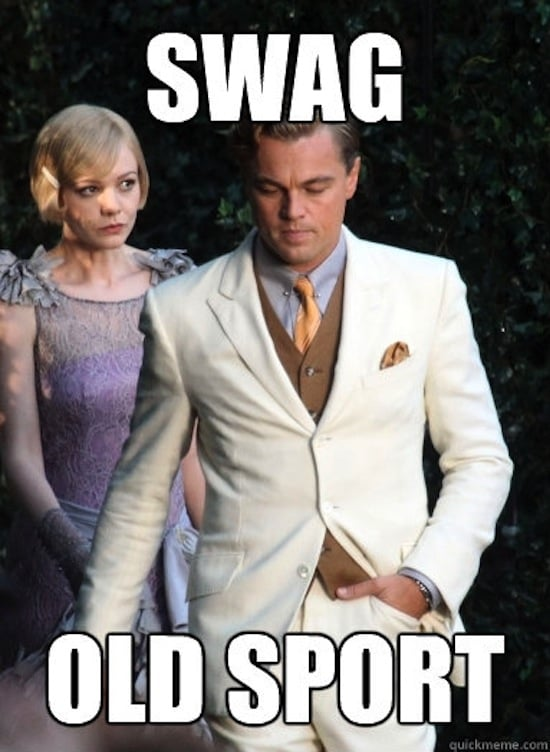"""""""Old sport"""" — Gatsby's favorite phrase — isn't really condescending at all, especially since he has . . . not much swag at all.   Source: QuickMeme.com"""