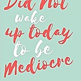 You Did Not Wake Up Today to Be Mediocre: Goal Setting Journal