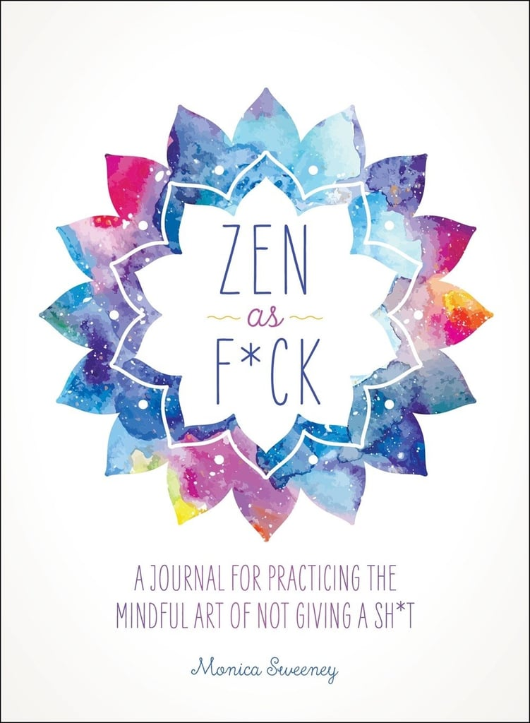 """""""Zen as F*ck: A Journal for Practicing the Mindful Art of Not Giving a Sh*t"""""""