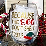 Because the Elf Don't Shelf Itself Wine Glass