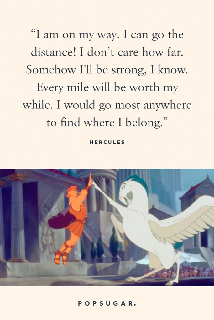 """""""I am on my way. I can go the distance! I don't care how far. Somehow I'll be strong, I know. Every mile will be worth my while. I would go most anywhere to find where I belong."""" — Hercules, Hercules"""