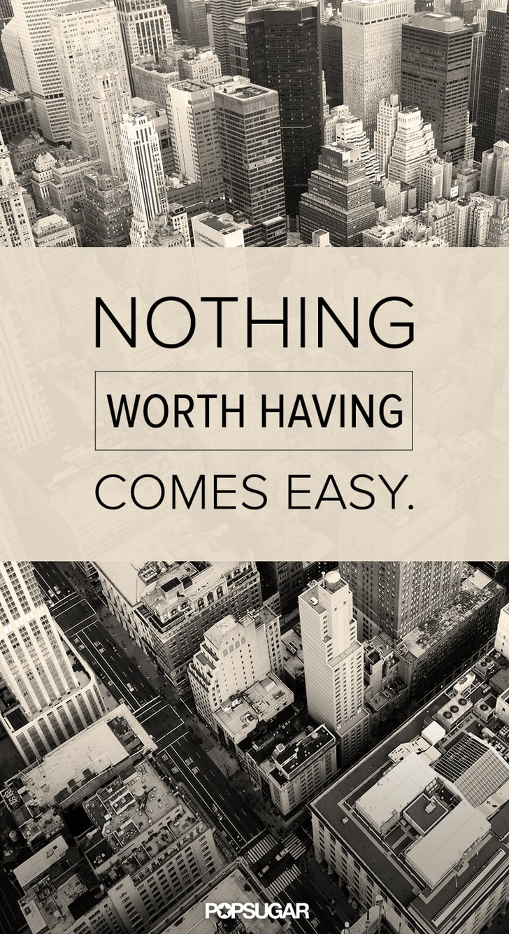 Nothing Worth Having Comes Easy Quote Popsugar Smart Living
