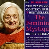 "Peek Inside the Book That Sparked a Second Wave of Feminism This year marks the 50th anniversary of Betty Friedan's The Feminine Mystique, the controversial 1963 book that made waves among women and reignited the feminist conversation in America. Although Friedan passed away in 2006, her work is still widely read and debated, and she did seem to succeed in giving ""the problem that has no name"" a name. In honor of the book's anniversary, we're highlighting some of the key quotes from her work, so keep reading for a glimpse of Friedan's controversial message."