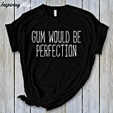 """Gum Would Be Perfection"" Shirt"