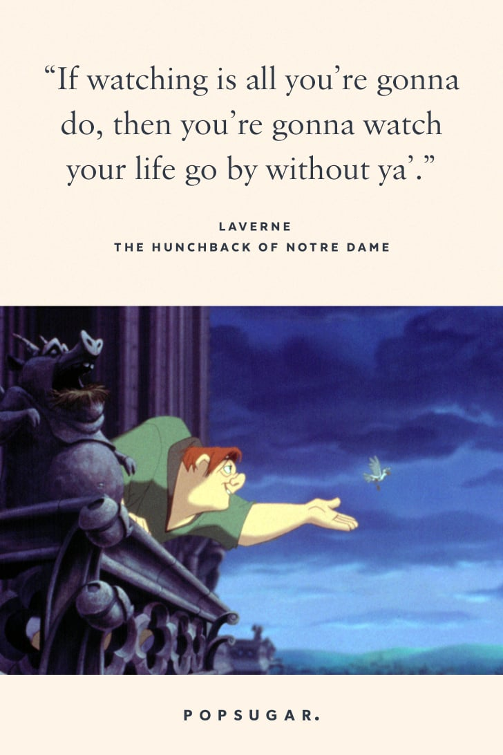 """""""If watching is all you're gonna do, then you're gonna watch your life go by without ya."""" — Laverne, The Hunchback of Notre Dame"""