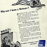 """Why was I born a woman? Kotex explains in this 1940s ad: """"Ever get mad at the world . . . at the unfairness of your lot? Ever hear a voice inside you whisper: 'Better not go out . . . you won't have any fun?' And do you ever wonder why some girls always seem to keep smiling, no matter what time of the month it is? If only you could learn their secret! Well, you're not too old to learn! What you need is a lesson on how to grow a crop of confidence! How to be gay! How to be carefree! Stop feeling sorry for yourself. Remember . . . an ounce of confidence is worth a pound of makeup. And to be sure of yourself on 'difficult days,' you need the kind of confidence Kotex sanitary napkins give."""""""