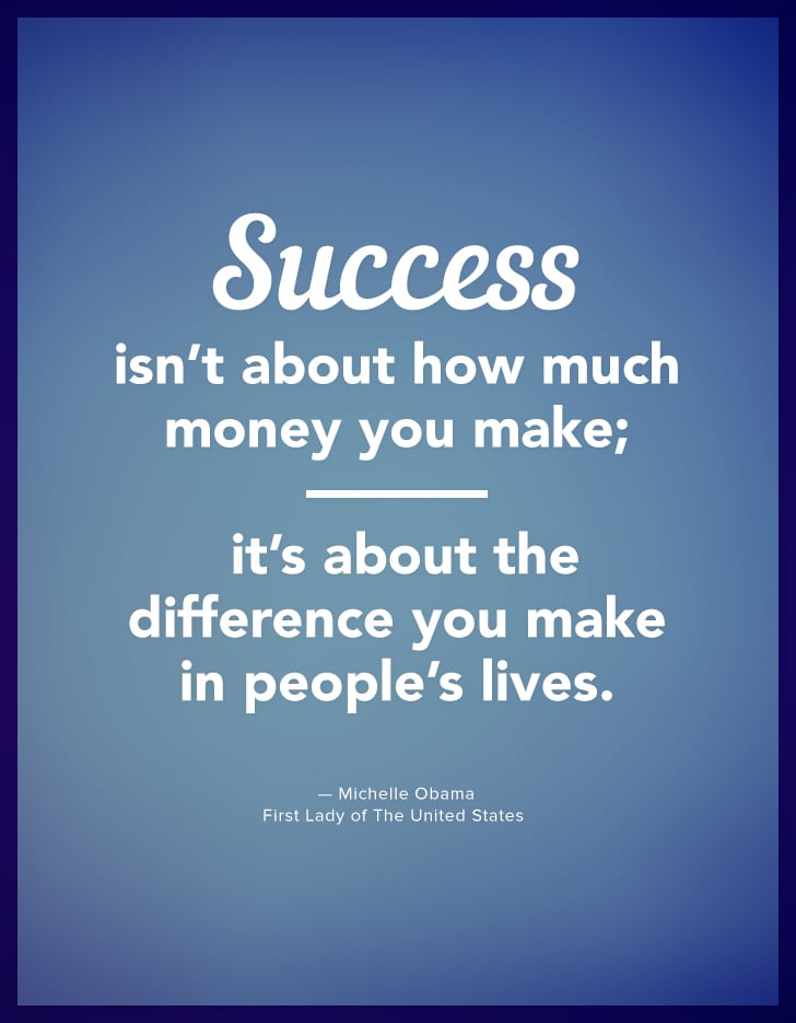"""""""Success isn't about how much money you make; it's about the difference you make in people's lives."""" — Michelle Obama"""